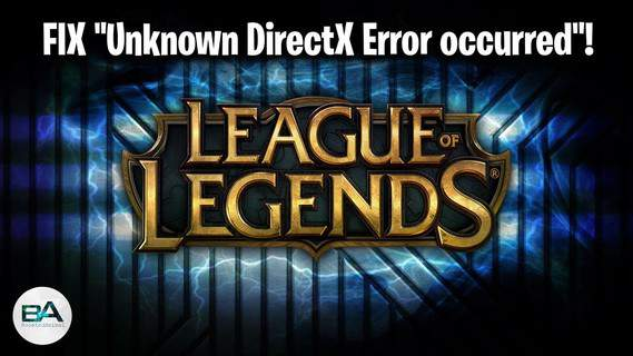 League of Legends An Unknown DirectX Error Occurred: Windows 10